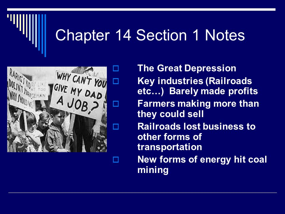 Chapter 14 Section 1 Notes  The Great Depression  Key industries (Railroads etc…) Barely made profits  Farmers making more than they could sell  Railroads lost business to other forms of transportation  New forms of energy hit coal mining