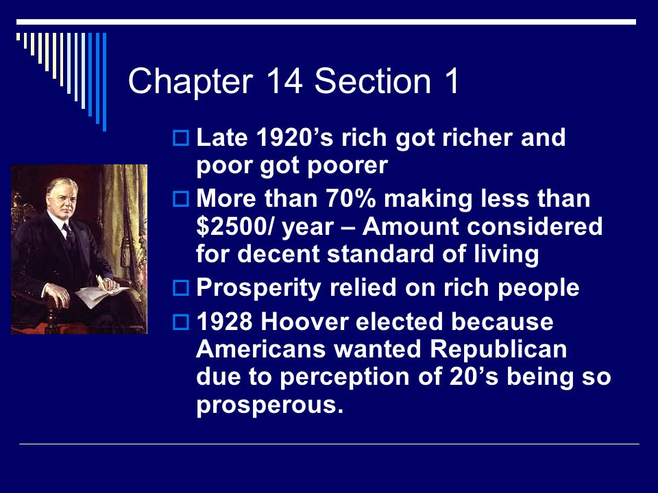 Chapter 14 Section 1  Late 1920's rich got richer and poor got poorer  More than 70% making less than $2500/ year – Amount considered for decent standard of living  Prosperity relied on rich people  1928 Hoover elected because Americans wanted Republican due to perception of 20's being so prosperous.