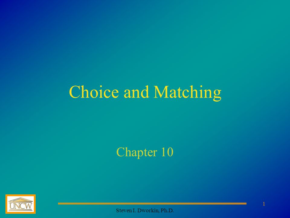 Steven I. Dworkin, Ph.D. 1 Choice and Matching Chapter 10