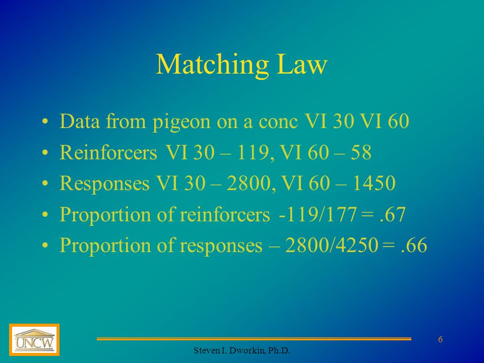 Steven I. Dworkin, Ph.D. 7 Matching Not just in the laboratory Not just rats and pigeons