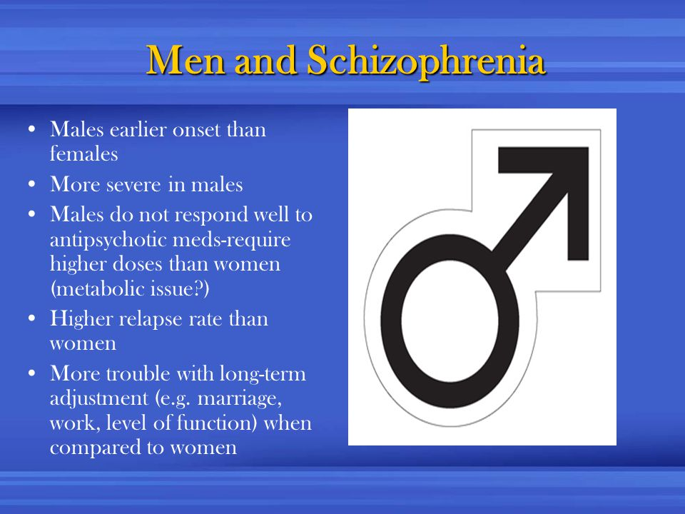 Men and Schizophrenia Males earlier onset than females More severe in males Males do not respond well to antipsychotic meds-require higher doses than women (metabolic issue?) Higher relapse rate than women More trouble with long-term adjustment (e.g.