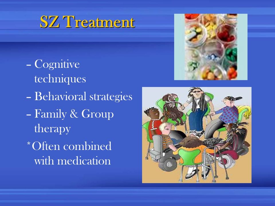 SZ Treatment –Cognitive techniques –Behavioral strategies –Family & Group therapy *Often combined with medication