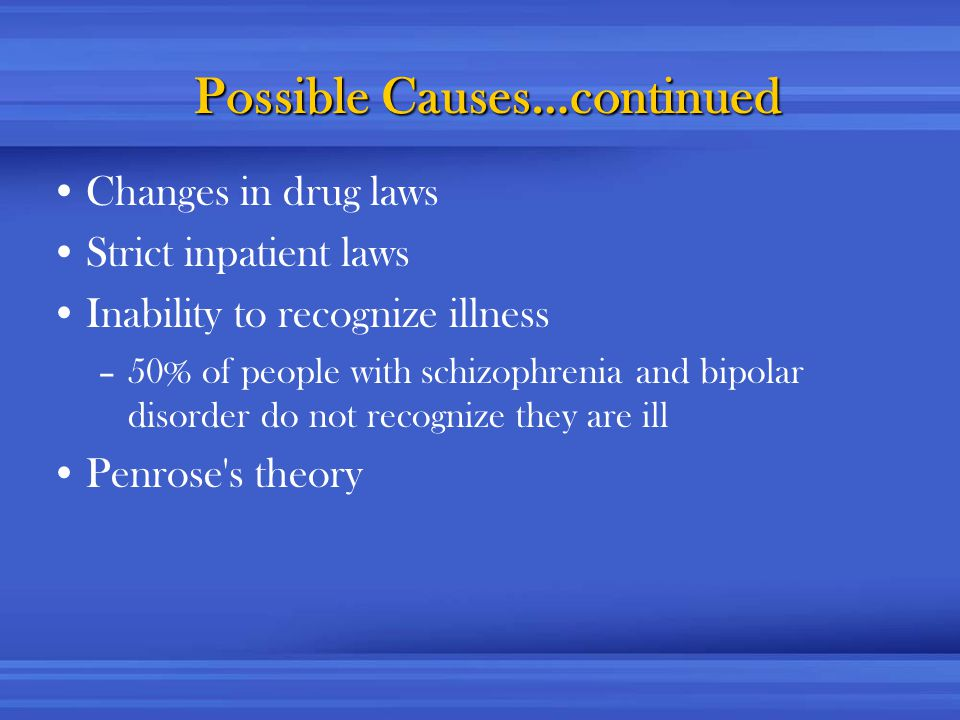 Possible Causes…continued Changes in drug laws Strict inpatient laws Inability to recognize illness –50% of people with schizophrenia and bipolar disorder do not recognize they are ill Penrose s theory