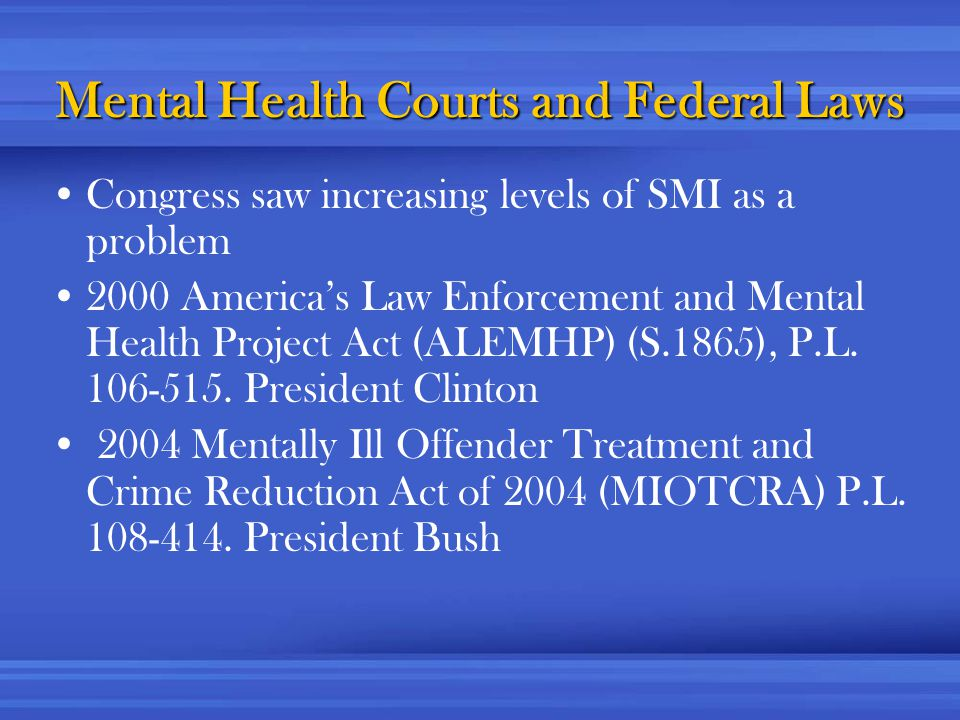 Mental Health Courts and Federal Laws Congress saw increasing levels of SMI as a problem 2000 America's Law Enforcement and Mental Health Project Act (ALEMHP) (S.1865), P.L.