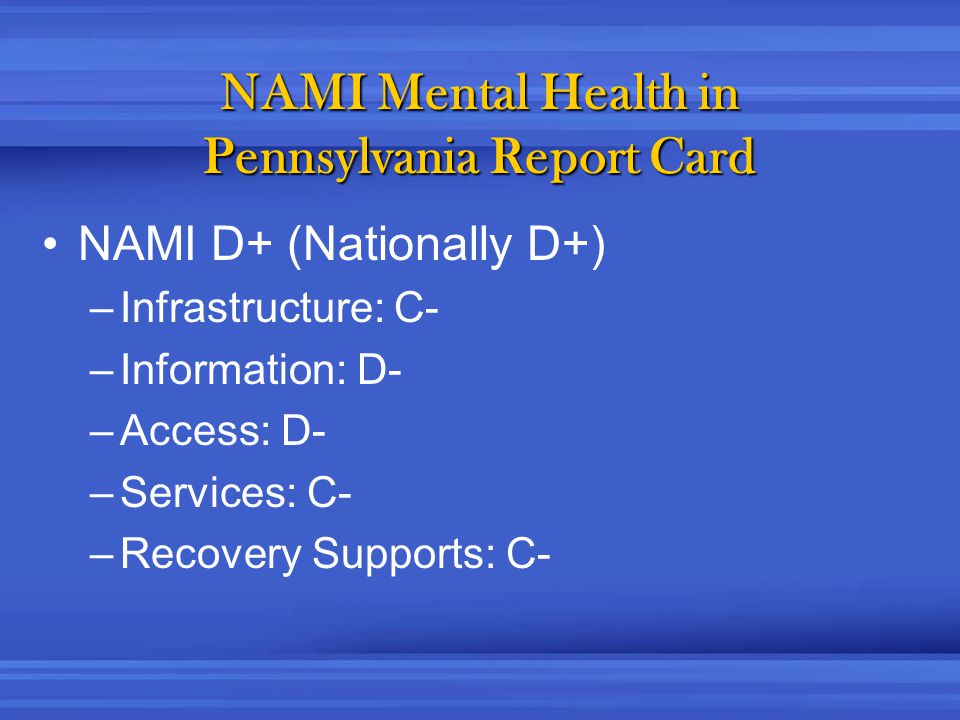NAMI Mental Health in Pennsylvania Report Card NAMI D+ (Nationally D+) –Infrastructure: C- –Information: D- –Access: D- –Services: C- –Recovery Supports: C-