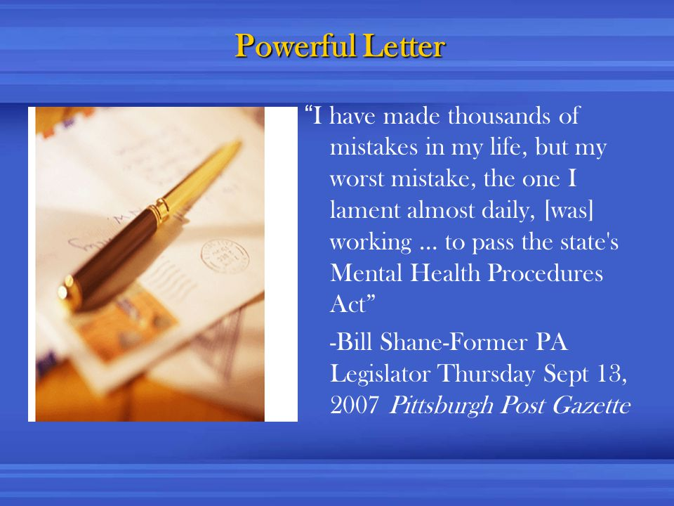 Powerful Letter I have made thousands of mistakes in my life, but my worst mistake, the one I lament almost daily, [was] working … to pass the state s Mental Health Procedures Act -Bill Shane-Former PA Legislator Thursday Sept 13, 2007 Pittsburgh Post Gazette