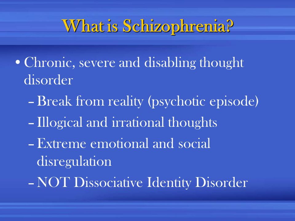 What is Schizophrenia? Chronic, severe and disabling thought disorder –Break from reality (psychotic episode) –Illogical and irrational thoughts –Extr