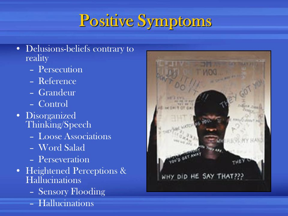 Positive Symptoms Delusions-beliefs contrary to reality –Persecution –Reference –Grandeur –Control Disorganized Thinking/Speech –Loose Associations –Word Salad –Perseveration Heightened Perceptions & Hallucinations –Sensory Flooding –Hallucinations