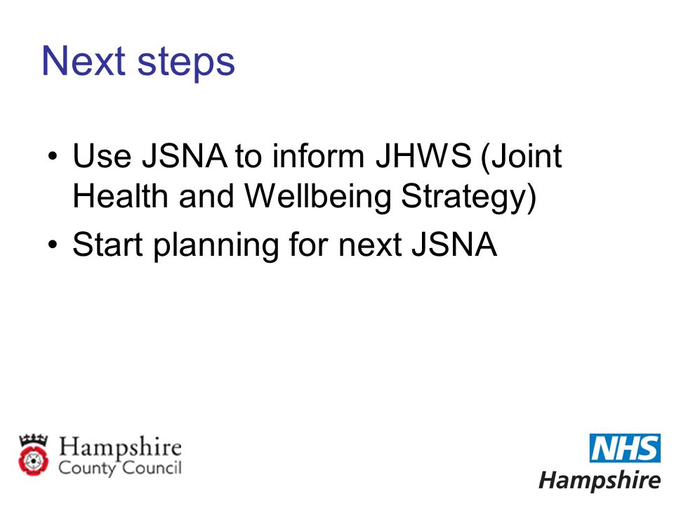Next steps Use JSNA to inform JHWS (Joint Health and Wellbeing Strategy) Start planning for next JSNA
