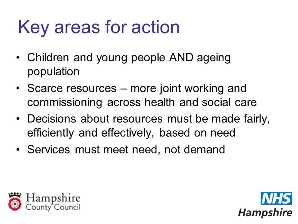 Key areas for action Children and young people AND ageing population Scarce resources – more joint working and commissioning across health and social care Decisions about resources must be made fairly, efficiently and effectively, based on need Services must meet need, not demand