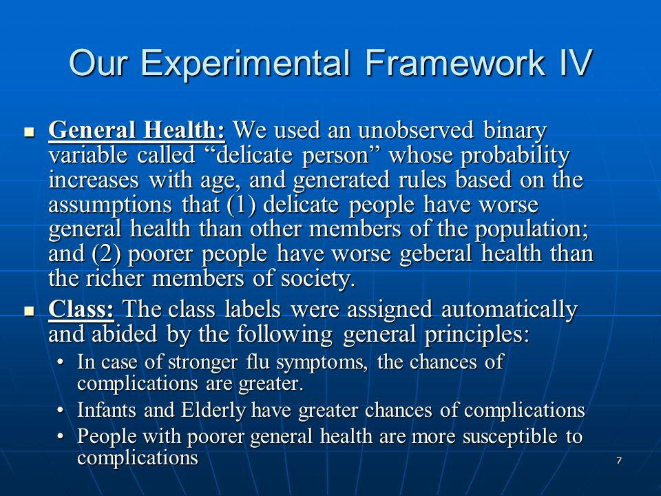 7 Our Experimental Framework IV General Health: We used an unobserved binary variable called delicate person whose probability increases with age, and generated rules based on the assumptions that (1) delicate people have worse general health than other members of the population; and (2) poorer people have worse geberal health than the richer members of society.