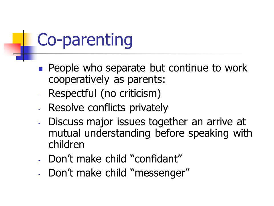 Co-parenting People who separate but continue to work cooperatively as parents: - Respectful (no criticism) - Resolve conflicts privately - Discuss major issues together an arrive at mutual understanding before speaking with children - Don't make child confidant - Don't make child messenger