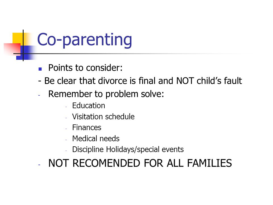 Co-parenting Points to consider: - Be clear that divorce is final and NOT child's fault - Remember to problem solve: - Education - Visitation schedule - Finances - Medical needs - Discipline Holidays/special events - NOT RECOMENDED FOR ALL FAMILIES