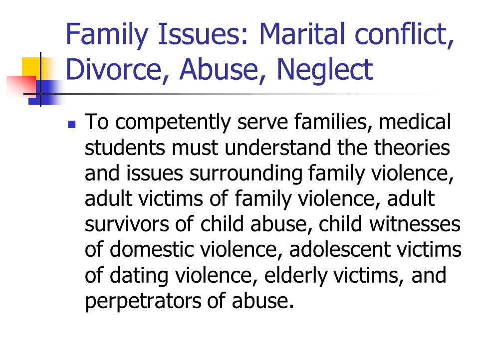 Family Issues: Marital conflict, Divorce, Abuse, Neglect To competently serve families, medical students must understand the theories and issues surrounding family violence, adult victims of family violence, adult survivors of child abuse, child witnesses of domestic violence, adolescent victims of dating violence, elderly victims, and perpetrators of abuse.