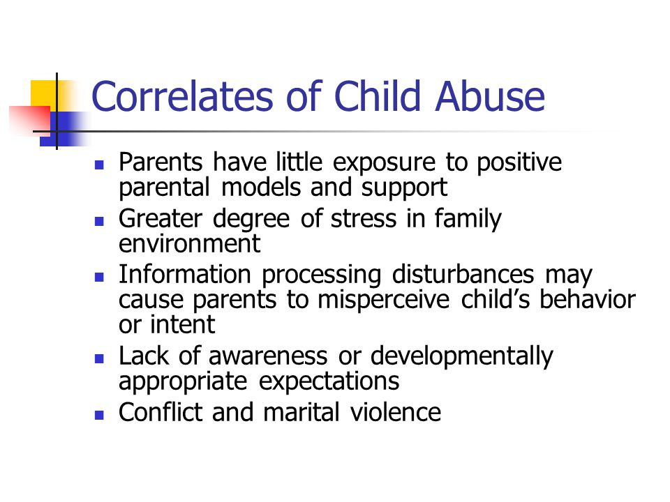 Correlates of Child Abuse Parents have little exposure to positive parental models and support Greater degree of stress in family environment Information processing disturbances may cause parents to misperceive child's behavior or intent Lack of awareness or developmentally appropriate expectations Conflict and marital violence