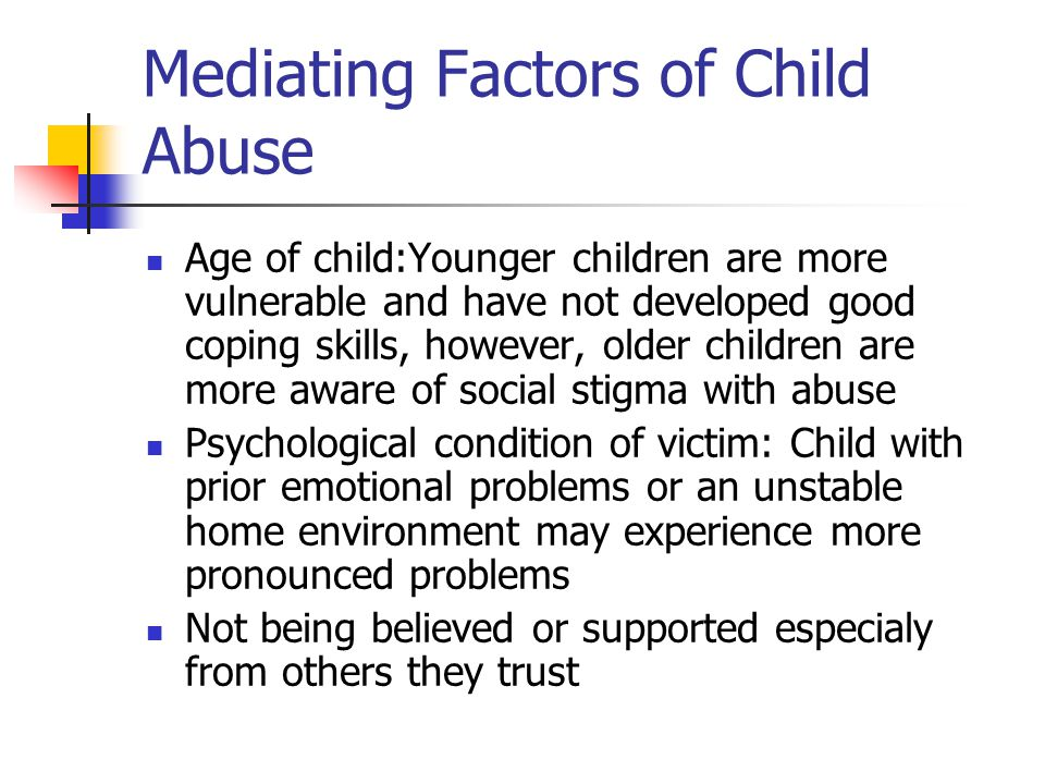 Mediating Factors of Child Abuse Age of child:Younger children are more vulnerable and have not developed good coping skills, however, older children are more aware of social stigma with abuse Psychological condition of victim: Child with prior emotional problems or an unstable home environment may experience more pronounced problems Not being believed or supported especialy from others they trust