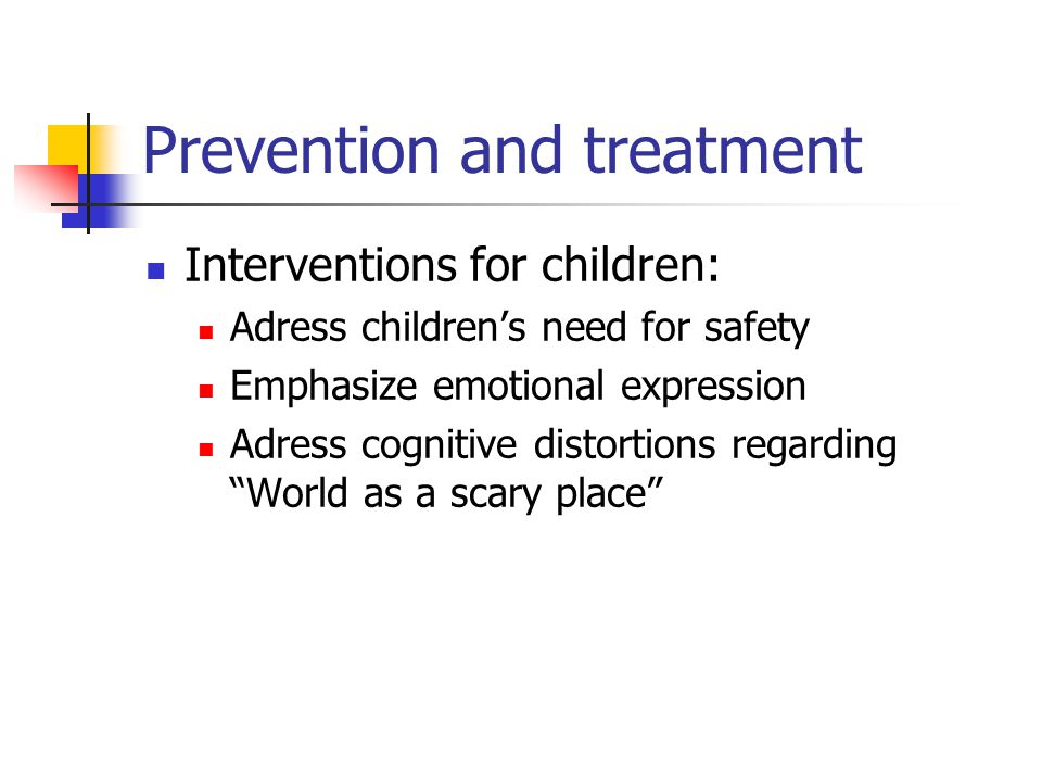 Prevention and treatment Interventions for children: Adress children's need for safety Emphasize emotional expression Adress cognitive distortions regarding World as a scary place