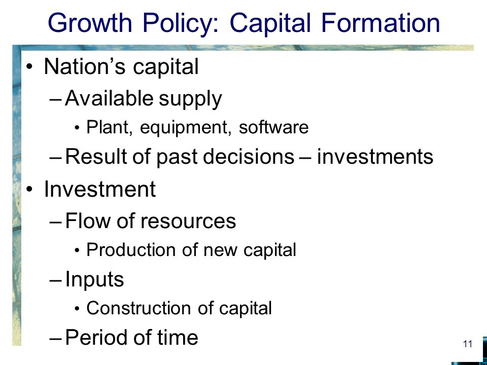 Growth Policy: Capital Formation Nation's capital –Available supply Plant, equipment, software –Result of past decisions – investments Investment –Flo
