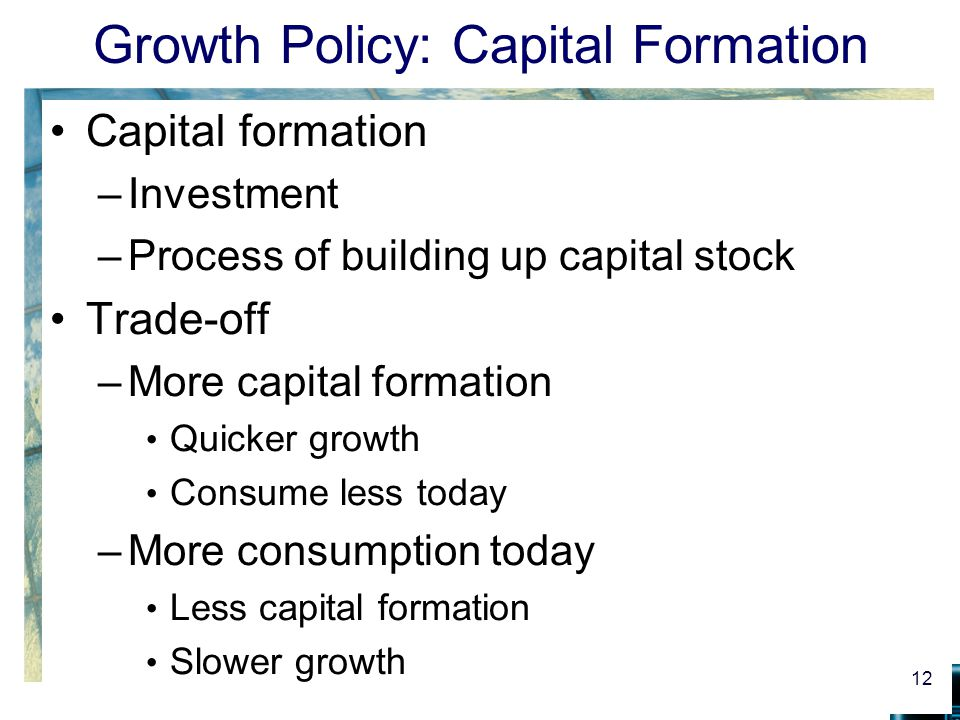 Growth Policy: Capital Formation Capital formation –Investment –Process of building up capital stock Trade-off –More capital formation Quicker growth