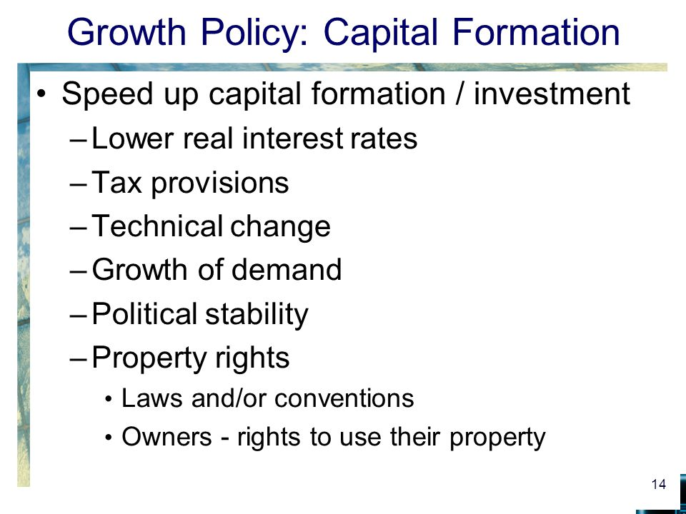 Growth Policy: Capital Formation Speed up capital formation / investment –Lower real interest rates –Tax provisions –Technical change –Growth of deman