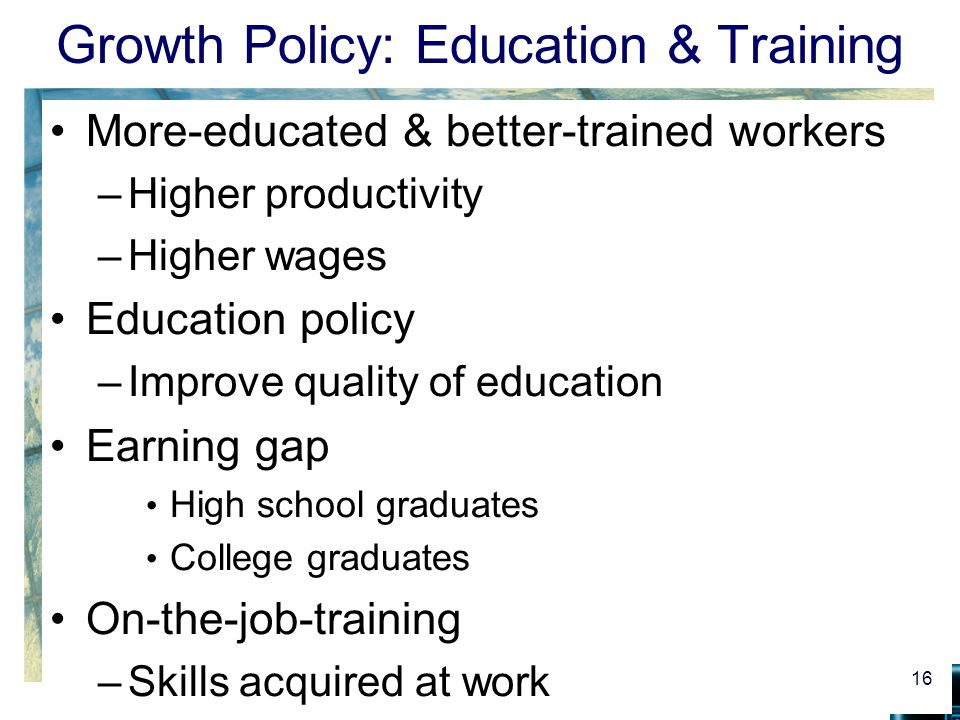 Growth Policy: Education & Training More-educated & better-trained workers –Higher productivity –Higher wages Education policy –Improve quality of edu