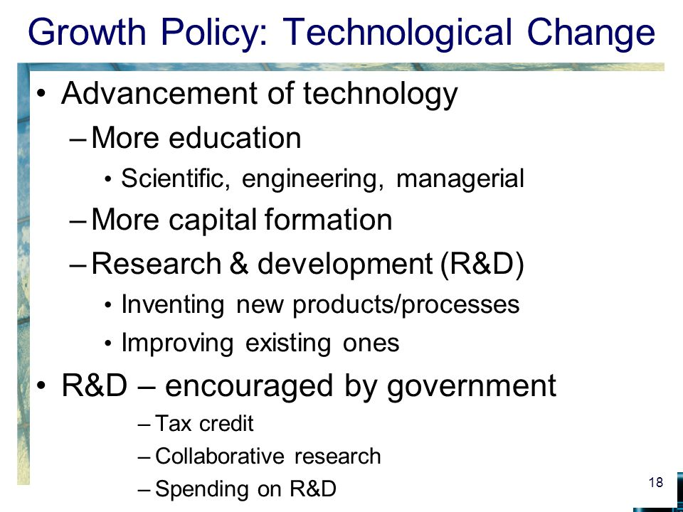 Growth Policy: Technological Change Advancement of technology –More education Scientific, engineering, managerial –More capital formation –Research &