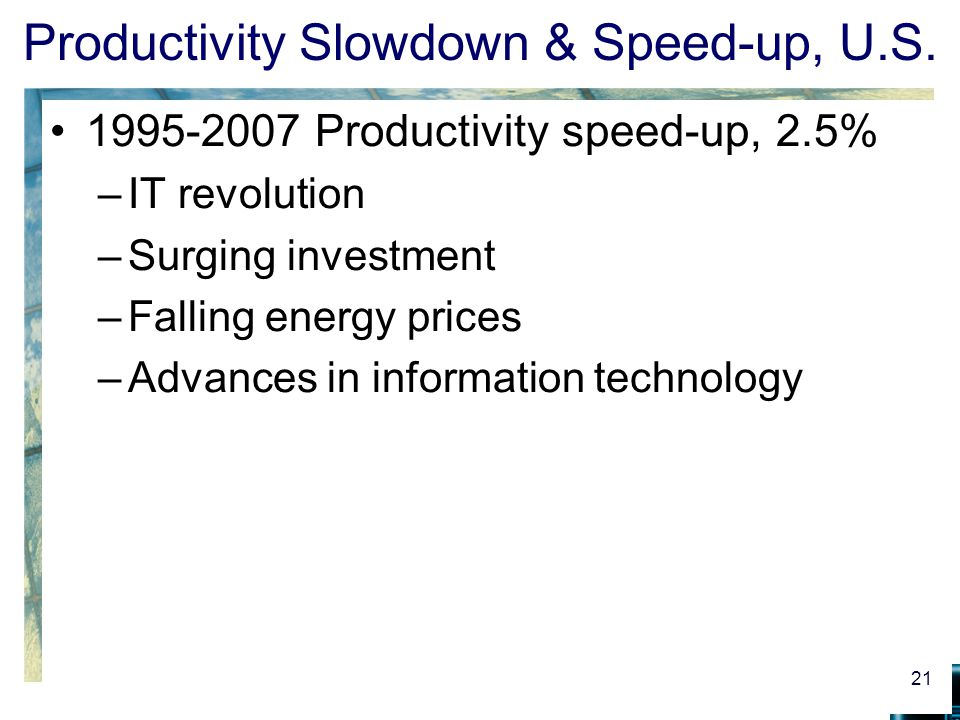 Productivity Slowdown & Speed-up, U.S. 1995-2007 Productivity speed-up, 2.5% –IT revolution –Surging investment –Falling energy prices –Advances in in