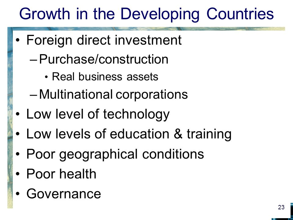 Growth in the Developing Countries Foreign direct investment –Purchase/construction Real business assets –Multinational corporations Low level of tech