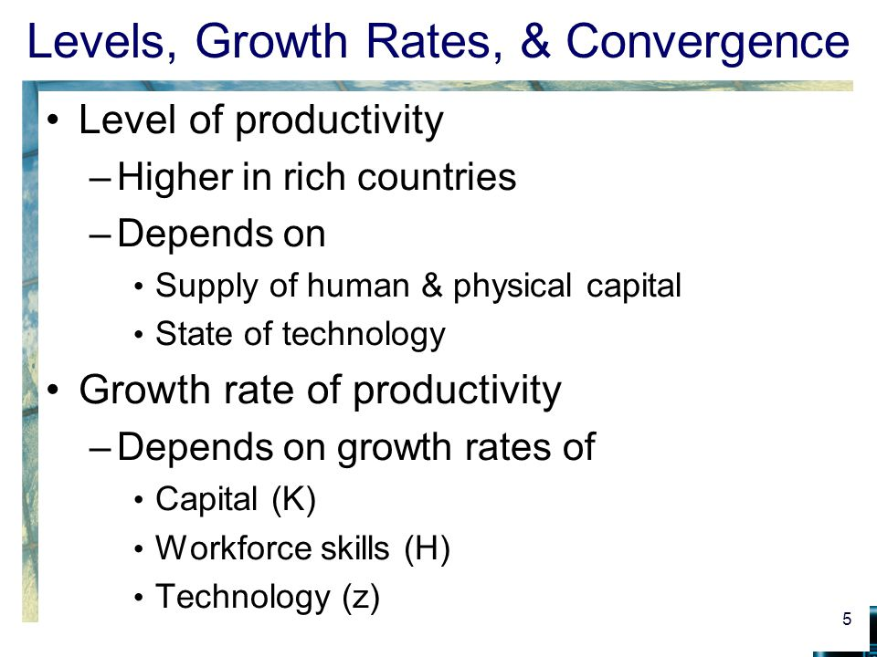 Levels, Growth Rates, & Convergence Level of productivity –Higher in rich countries –Depends on Supply of human & physical capital State of technology