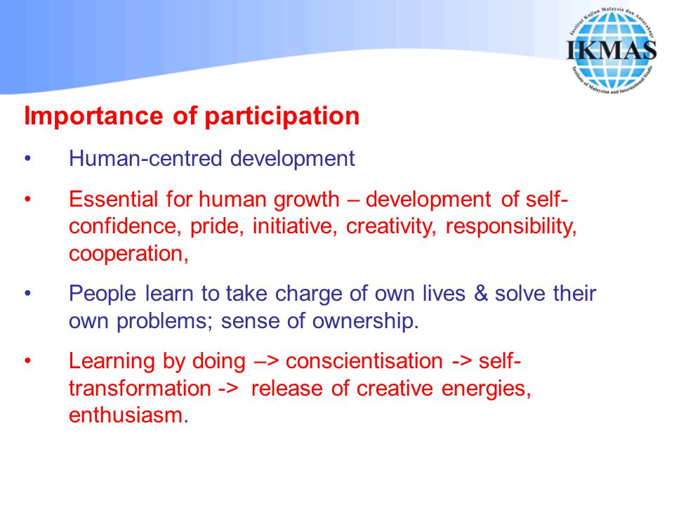 Importance of participation Human-centred development Essential for human growth – development of self- confidence, pride, initiative, creativity, res