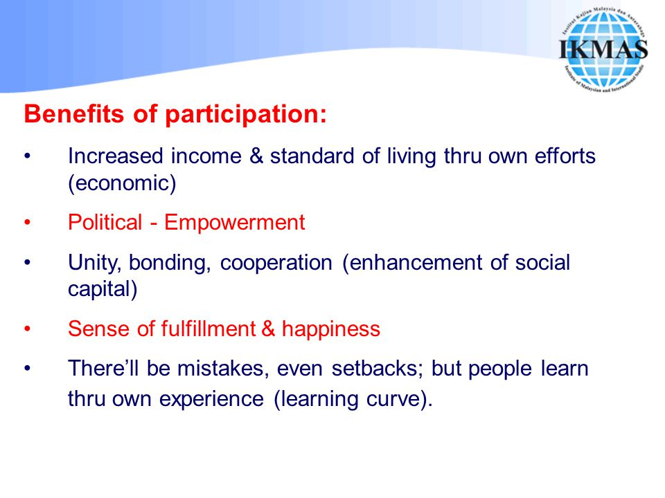 Benefits of participation: Increased income & standard of living thru own efforts (economic) Political - Empowerment Unity, bonding, cooperation (enha