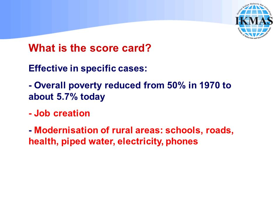 What is the score card? Effective in specific cases: - Overall poverty reduced from 50% in 1970 to about 5.7% today - Job creation - Modernisation of