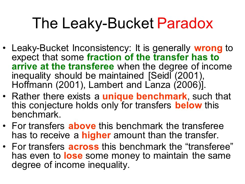 The Leaky-Bucket Paradox Leaky-Bucket Inconsistency: It is generally wrong to expect that some fraction of the transfer has to arrive at the transferee when the degree of income inequality should be maintained [Seidl (2001), Hoffmann (2001), Lambert and Lanza (2006)].