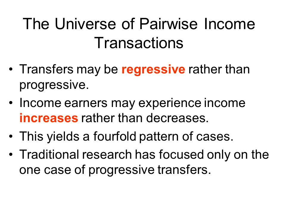 The Universe of Pairwise Income Transactions Transfers may be regressive rather than progressive. Income earners may experience income increases rathe