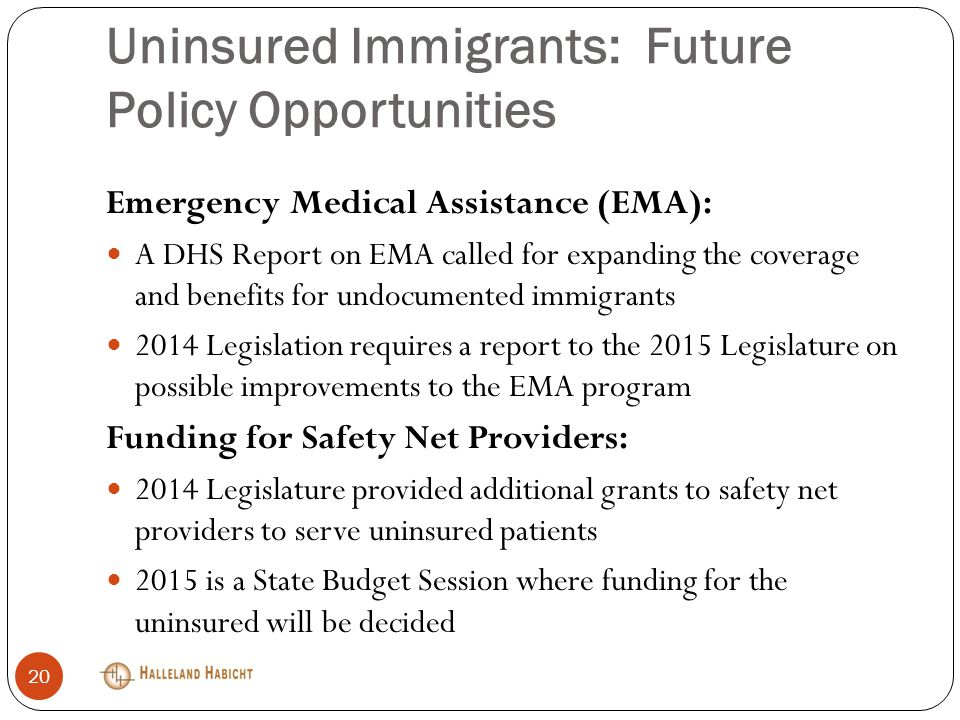 Uninsured Immigrants: Future Policy Opportunities Emergency Medical Assistance (EMA): A DHS Report on EMA called for expanding the coverage and benefits for undocumented immigrants 2014 Legislation requires a report to the 2015 Legislature on possible improvements to the EMA program Funding for Safety Net Providers: 2014 Legislature provided additional grants to safety net providers to serve uninsured patients 2015 is a State Budget Session where funding for the uninsured will be decided 20