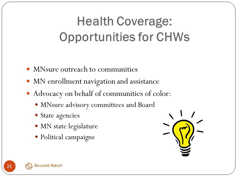 Health Coverage: Opportunities for CHWs MNsure outreach to communities MN enrollment navigation and assistance Advocacy on behalf of communities of color: MNsure advisory committees and Board State agencies MN state legislature Political campaigns 21