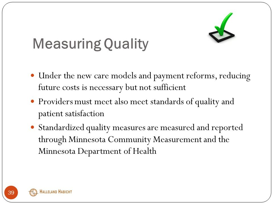 Measuring Quality Under the new care models and payment reforms, reducing future costs is necessary but not sufficient Providers must meet also meet standards of quality and patient satisfaction Standardized quality measures are measured and reported through Minnesota Community Measurement and the Minnesota Department of Health 39