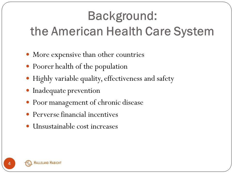 Background: the American Health Care System More expensive than other countries Poorer health of the population Highly variable quality, effectiveness and safety Inadequate prevention Poor management of chronic disease Perverse financial incentives Unsustainable cost increases 4