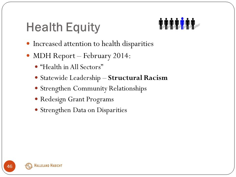 Health Equity Increased attention to health disparities MDH Report – February 2014: Health in All Sectors Statewide Leadership – Structural Racism Strengthen Community Relationships Redesign Grant Programs Strengthen Data on Disparities 46
