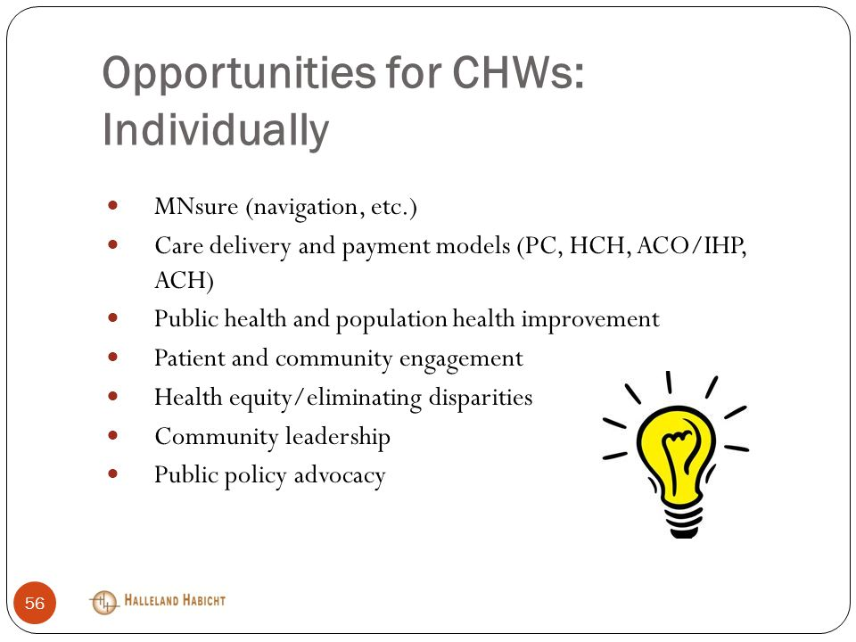 Opportunities for CHWs: Individually MNsure (navigation, etc.) Care delivery and payment models (PC, HCH, ACO/IHP, ACH) Public health and population health improvement Patient and community engagement Health equity/eliminating disparities Community leadership Public policy advocacy 56