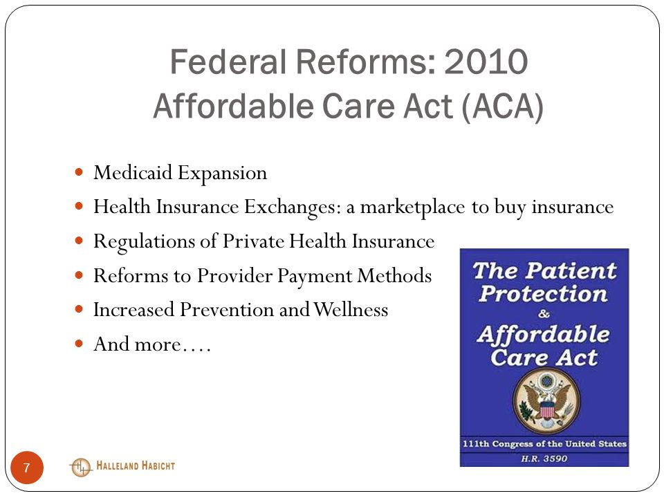 Federal Reforms: 2010 Affordable Care Act (ACA) Medicaid Expansion Health Insurance Exchanges: a marketplace to buy insurance Regulations of Private Health Insurance Reforms to Provider Payment Methods Increased Prevention and Wellness And more….