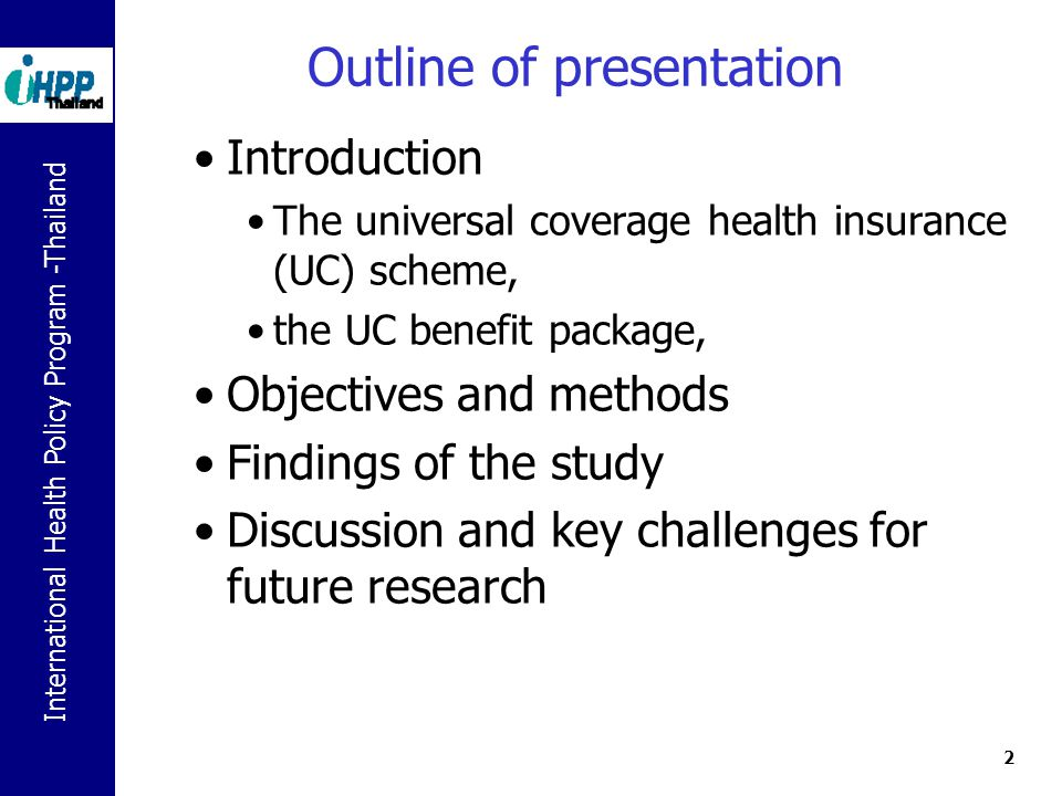 International Health Policy Program -Thailand 2 Outline of presentation Introduction The universal coverage health insurance (UC) scheme, the UC benefit package, Objectives and methods Findings of the study Discussion and key challenges for future research