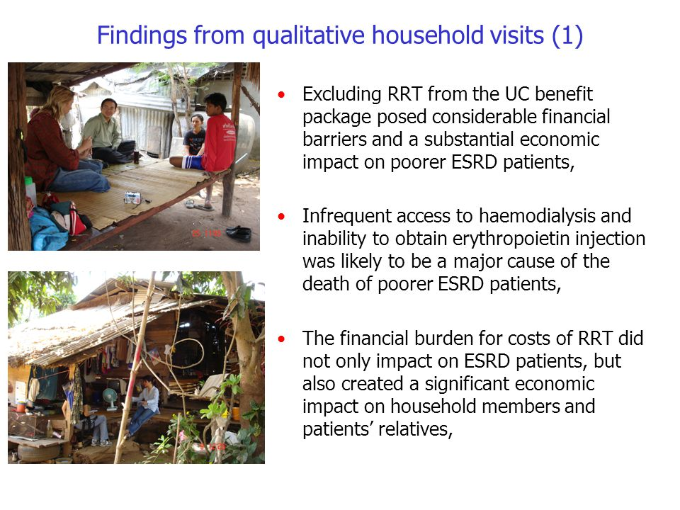 Findings from qualitative household visits (1) Excluding RRT from the UC benefit package posed considerable financial barriers and a substantial economic impact on poorer ESRD patients, Infrequent access to haemodialysis and inability to obtain erythropoietin injection was likely to be a major cause of the death of poorer ESRD patients, The financial burden for costs of RRT did not only impact on ESRD patients, but also created a significant economic impact on household members and patients' relatives,