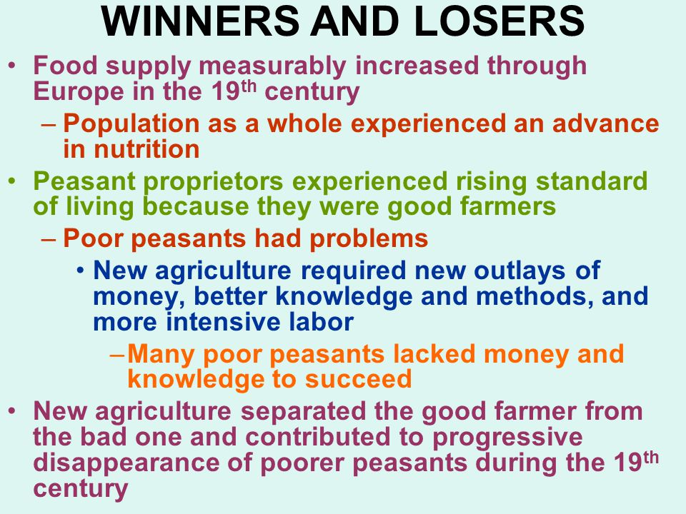 WINNERS AND LOSERS Food supply measurably increased through Europe in the 19 th century –Population as a whole experienced an advance in nutrition Peasant proprietors experienced rising standard of living because they were good farmers –Poor peasants had problems New agriculture required new outlays of money, better knowledge and methods, and more intensive labor –Many poor peasants lacked money and knowledge to succeed New agriculture separated the good farmer from the bad one and contributed to progressive disappearance of poorer peasants during the 19 th century