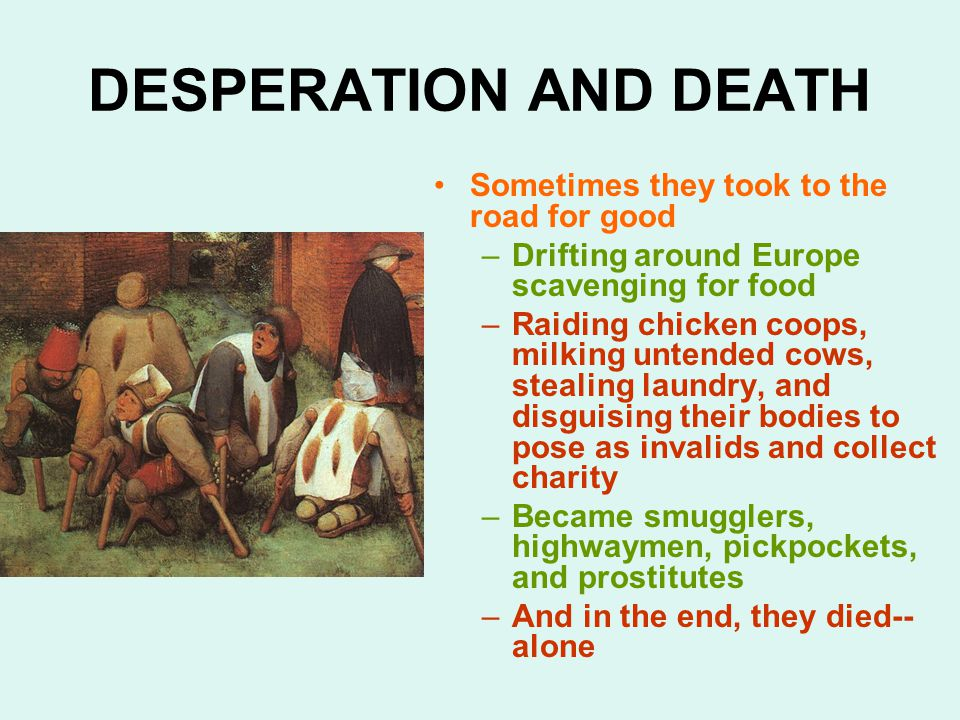 DESPERATION AND DEATH Sometimes they took to the road for good –Drifting around Europe scavenging for food –Raiding chicken coops, milking untended cows, stealing laundry, and disguising their bodies to pose as invalids and collect charity –Became smugglers, highwaymen, pickpockets, and prostitutes –And in the end, they died-- alone