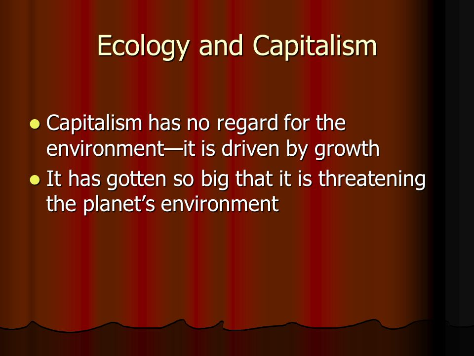 Ecology and Capitalism Capitalism has no regard for the environment—it is driven by growth Capitalism has no regard for the environment—it is driven b