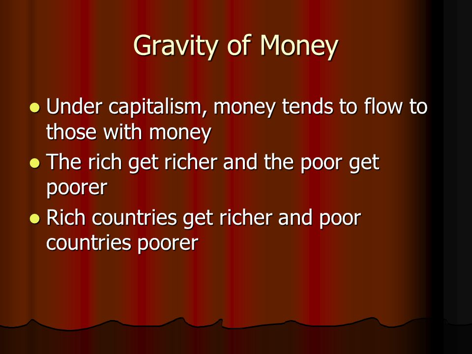 Gravity of Money Under capitalism, money tends to flow to those with money Under capitalism, money tends to flow to those with money The rich get rich