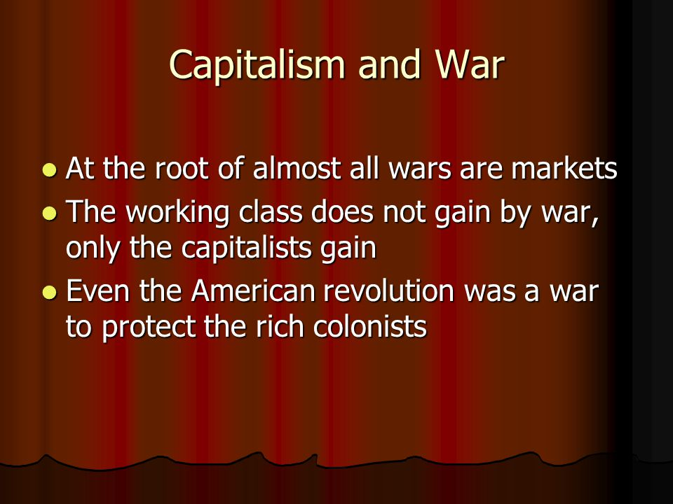 Capitalism and War At the root of almost all wars are markets At the root of almost all wars are markets The working class does not gain by war, only
