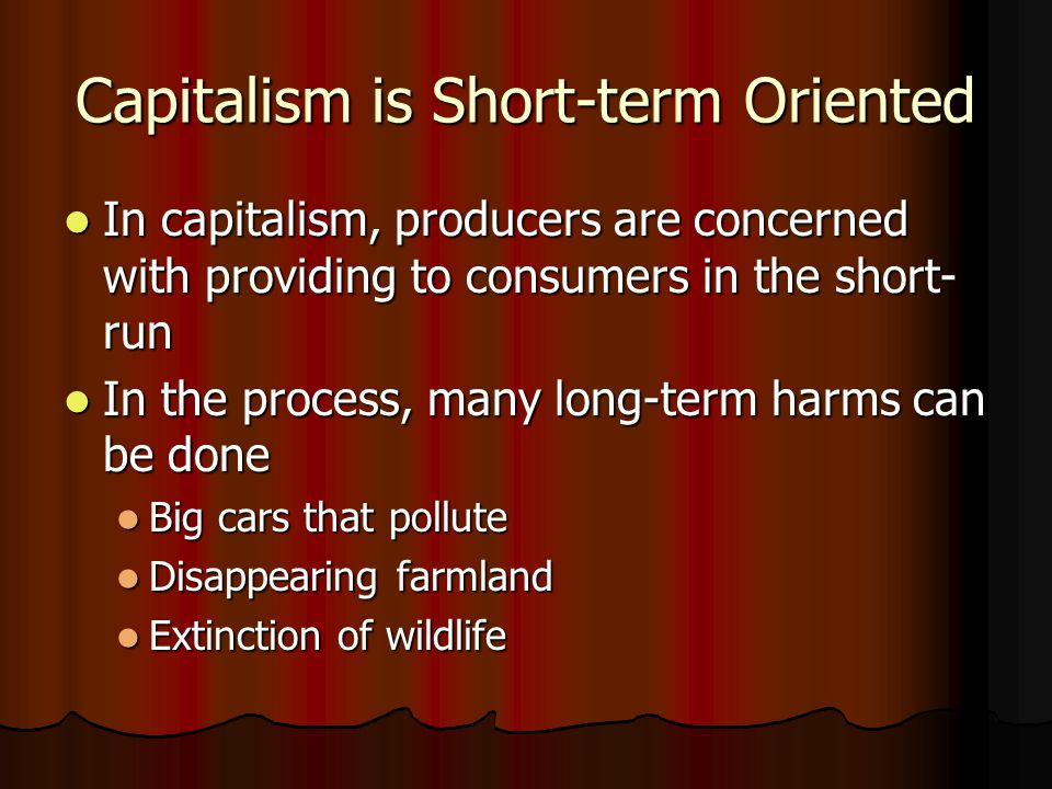 Capitalism is Short-term Oriented In capitalism, producers are concerned with providing to consumers in the short- run In capitalism, producers are co
