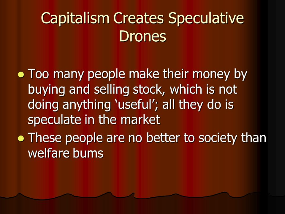 Capitalism Creates Speculative Drones Too many people make their money by buying and selling stock, which is not doing anything 'useful'; all they do